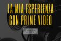 [Intrattenimento] - La mia esperienza con Prime Video